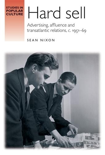 Hard Sell: Advertising, Affluence and Transatlantic Relations, c. 1951-69 - Studies in Popular Culture (Hardback)
