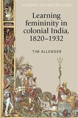 Learning Femininity in Colonial India, 1820-1932 - Studies in Imperialism (Hardback)