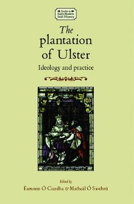 The Plantation of Ulster: Ideology and Practice - Studies in Early Modern Irish History (Hardback)