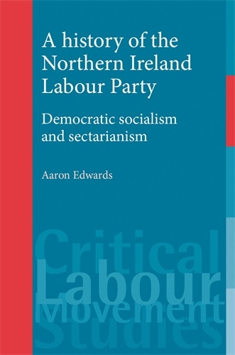 A History of the Northern Ireland Labour Party: Democratic Socialism and Sectarianism - Critical Labour Movement Studies (Paperback)