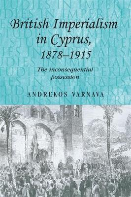 British Imperialism in Cyprus, 1878-1915: The Inconsequential Possession - Studies in Imperialism (Paperback)