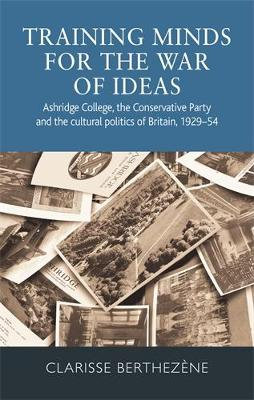 Training Minds for the War of Ideas: Ashridge College, the Conservative Party and the Cultural Politics of Britain, 1929-54 (Hardback)