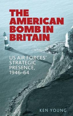The American Bomb in Britain: Us Air Forces' Strategic Presence, 1946-64 (Hardback)