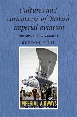 Cultures and Caricatures of British Imperial Aviation: Passengers, Pilots, Publicity - Studies in Imperialism (Hardback)