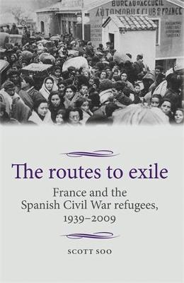 The Routes to Exile: France and the Spanish Civil War Refugees, 1939-2009 - Studies in Modern French and Francophone History (Hardback)