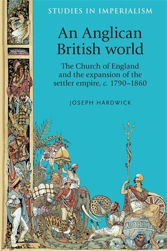 An Anglican British World: The Church of England and the Expansion of the Settler Empire, c. 1790-1860 - Studies in Imperialism (Hardback)
