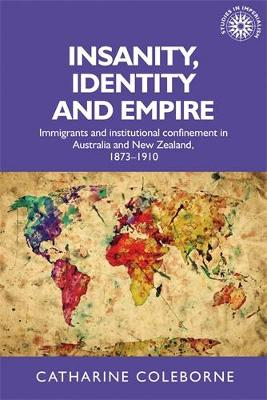 Insanity, Identity and Empire: Immigrants and Institutional Confinement in Australia and New Zealand, 1873-1910 - Studies in Imperialism (Hardback)