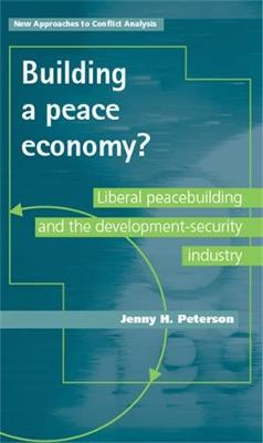 Building a Peace Economy?: Liberal Peacebuilding and the Development-Security Industry - New Approaches to Conflict Analysis (Hardback)