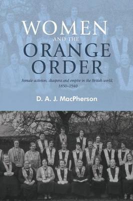 Women and the Orange Order: Female Activism, Diaspora and Empire in the British World, 1850-1940 (Hardback)