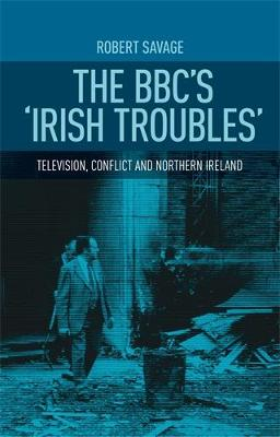 The Bbc'S 'Irish Troubles': Television, Conflict and Northern Ireland (Hardback)