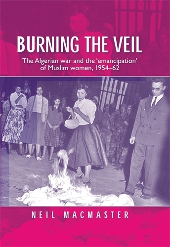 Burning the Veil: The Algerian War and the 'Emancipation' of Muslim Women, 1954-62 (Paperback)