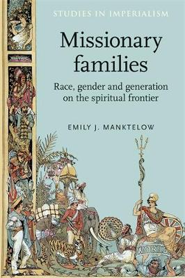 Missionary Families: Race, Gender and Generation on the Spiritual Frontier - Studies in Imperialism (Hardback)