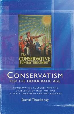 Conservatism for the Democratic Age: Conservative Cultures and the Challenge of Mass Politics in Early Twentieth Century England (Hardback)