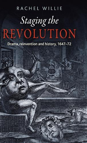 Staging the Revolution: Drama, Reinvention and History, 1647-72 (Hardback)