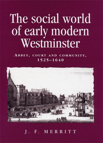 The Social World of Early Modern Westminster: Abbey, Court and Community, 1525-1640 - Politics, Culture and Society in Early Modern Britain (Paperback)
