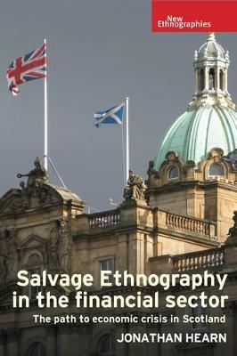 Salvage Ethnography in the Financial Sector: The Path to Economic Crisis in Scotland - New Ethnographies (Hardback)