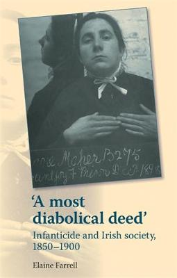 'A Most Diabolical Deed': Infanticide and Irish Society, 1850-1900 (Hardback)