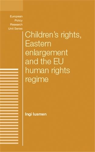 Children'S Rights, Eastern Enlargement and the Eu Human Rights Regime - The European Politics Series (Hardback)