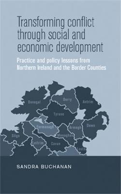 Transforming Conflict Through Social and Economic Development: Practice and Policy Lessons from Northern Ireland and the Border Counties (Hardback)