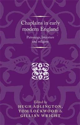 Chaplains in Early Modern England: Patronage, Literature and Religion - Politics, Culture and Society in Early Modern Britain (Hardback)