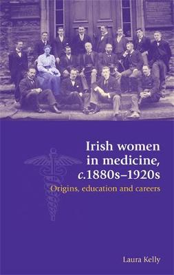 Irish Women in Medicine, c.1880s-1920s: Origins, Education and Careers (Hardback)
