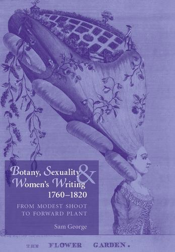 Botany, Sexuality and Women's Writing, 1760-1830: From Modest Shoot to Forward Plant (Paperback)
