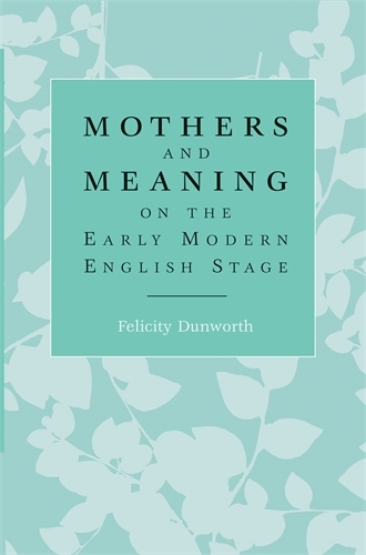 Mothers and Meaning on the Early Modern English Stage (Paperback)