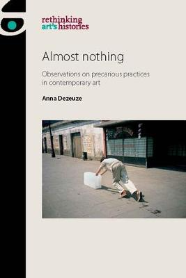 Almost Nothing: Observations on Precarious Practices in Contemporary Art - Rethinking Art's Histories (Hardback)