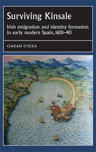 Surviving Kinsale: Irish Emigration and Identity Formation in Early Modern Spain, 1601-40 - Studies in Early Modern European History (Hardback)