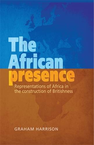 The African Presence: Representations of Africa in the Construction of Britishness (Hardback)