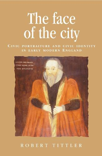 The Face of the City: Civic Portraiture and Civic Identity in Early Modern England - Politics, Culture and Society in Early Modern Britain (Paperback)