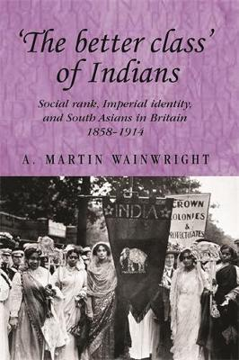 'The Better Class' of Indians: Social Rank, Imperial Identity, and South Asians in Britain 1858-1914 - Studies in Imperialism (Paperback)