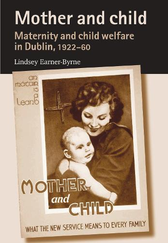 Mother and Child: Maternity and Child Welfare in Dublin, 1922-60 (Paperback)