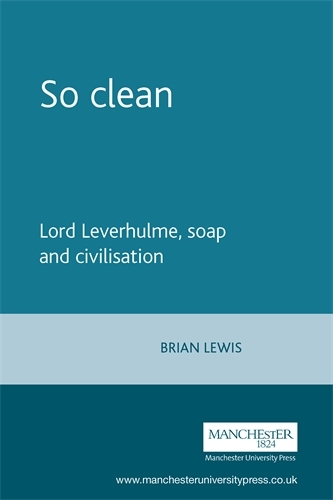 So Clean: Lord Leverhulme, Soap and Civilisation (Paperback)