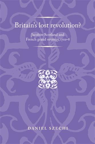 Britain'S Lost Revolution?: Jacobite Scotland and French Grand Strategy, 1701-8 - Politics, Culture and Society in Early Modern Britain (Hardback)