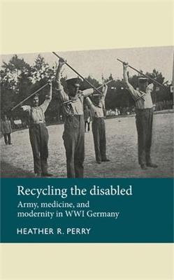 Recycling the Disabled: Army, Medicine, and Modernity in WWI Germany - Disability History (Hardback)