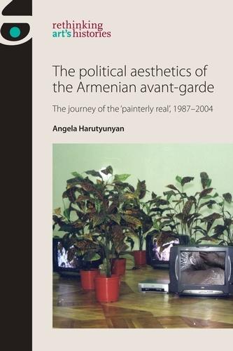 The Political Aesthetics of the Armenian Avant-Garde: The Journey of the `Painterly Real', 1987-2004 - Rethinking Art's Histories (Hardback)
