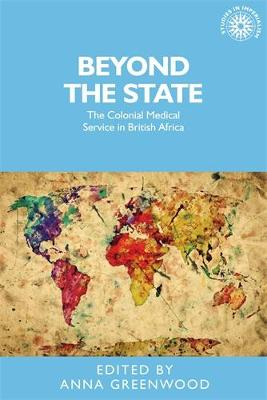 Beyond the State: The Colonial Medical Service in British Africa - Studies in Imperialism (Hardback)