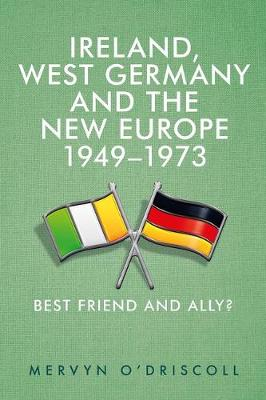 Ireland, West Germany and the New Europe, 1949-73: Best Friend and Ally? (Hardback)