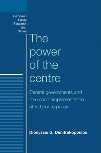 The Power of the Centre: Central Governments and the Macro-Implementation of Eu Public Policy - European Politics (Paperback)