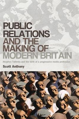 Public Relations and the Making of Modern Britain: Stephen Tallents and the Birth of a Progressive Media Profession (Paperback)