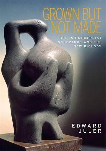 Grown but Not Made: British Modernist Sculpture and the New Biology (Hardback)