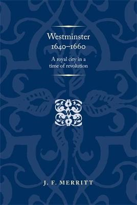 Westminster 1640-60: A Royal City in a Time of Revolution - Politics, Culture and Society in Early Modern Britain (Hardback)