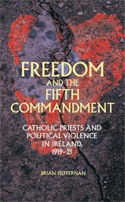 Freedom and the Fifth Commandment: Catholic Priests and Political Violence in Ireland, 1919-21 (Hardback)