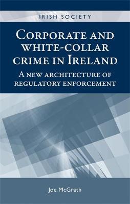 Corporate and White-Collar Crime in Ireland: A New Architecture of Regulatory Enforcement - Irish Society (Hardback)