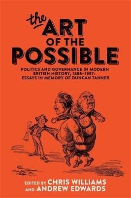The Art of the Possible: Politics and Governance in Modern British History, 1885-1997: Essays in Memory of Duncan Tanner (Hardback)