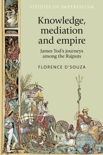 Knowledge, Mediation and Empire: James Tod's Journeys Among the Rajputs - Studies in Imperialism (Hardback)