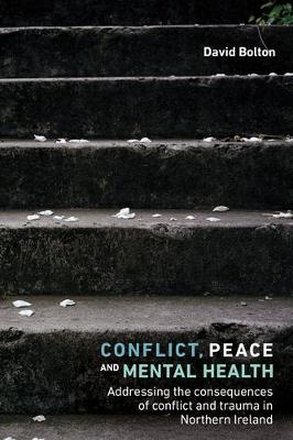 Conflict, Peace and Mental Health: Addressing the Consequences of Conflict and Trauma in Northern Ireland (Hardback)