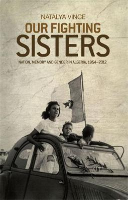 Our Fighting Sisters: Nation, Memory and Gender in Algeria, 1954-2012 (Hardback)