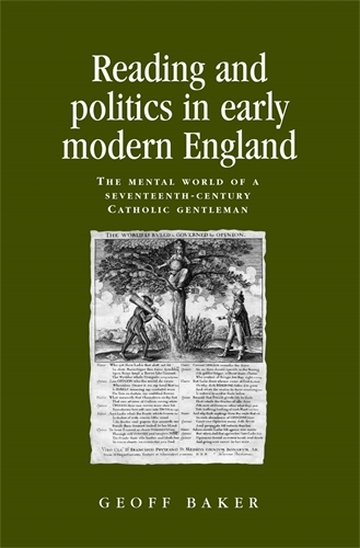 Reading and Politics in Early Modern England: The Mental World of a Seventeenth-Century Catholic Gentleman - Politics, Culture and Society in Early Modern Britain (Paperback)